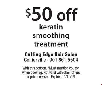 $50 off keratin smoothing treatment. With this coupon. *Must mention coupon when booking. Not valid with other offers or prior services. Expires 11/11/16.