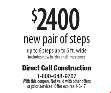 $2400 new pair of steps up to 6 steps up to 6 ft. wide includes new bricks and limestones. With this coupon. Not valid with other offers or prior services. Offer expires 1-6-17.
