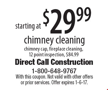 starting at $29.99 chimney cleaning chimney cap, fireplace cleaning,12 point inspection, $84.99. With this coupon. Not valid with other offers or prior services. Offer expires 1-6-17.