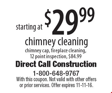 starting at $29.99 chimney cleaning chimney cap, fireplace cleaning,12 point inspection, $84.99. With this coupon. Not valid with other offers or prior services. Offer expires 11-11-16.