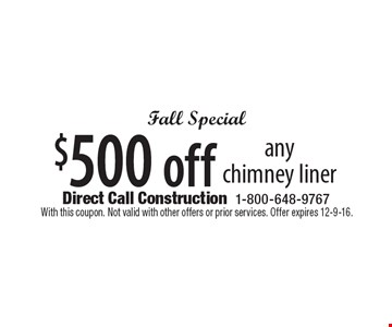 Fall Special. $500 off any chimney liner. With this coupon. Not valid with other offers or prior services. Offer expires 12-9-16.