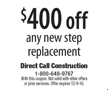 $400 off any new step replacement. With this coupon. Not valid with other offers or prior services. Offer expires 12-9-16.