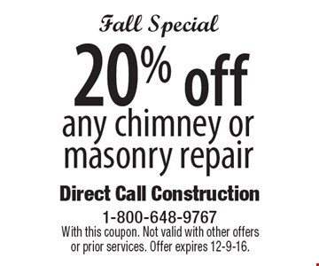 Fall Special. 20% off any chimney or masonry repair. With this coupon. Not valid with other offers or prior services. Offer expires 12-9-16.