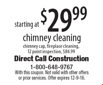Chimney cleaning starting at $29.99. Chimney cap, fireplace cleaning, 12 point inspection, $84.99. With this coupon. Not valid with other offers or prior services. Offer expires 12-9-16.