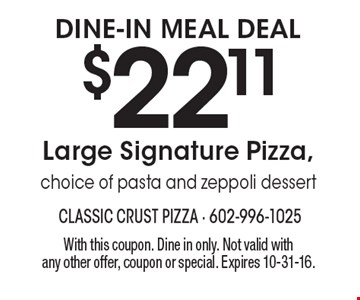 Dine-In Meal Deal: $22.11 Large Signature Pizza, choice of pasta and zeppoli dessert. With this coupon. Dine in only. Not valid with any other offer, coupon or special. Expires 10-31-16.