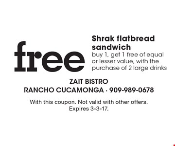 free Shrak flatbread sandwich. Buy 1, get 1 free of equal or lesser value, with the purchase of 2 large drinks. With this coupon. Not valid with other offers. Expires 3-3-17.
