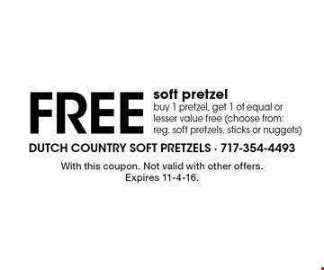 Free soft pretzel buy 1 pretzel, get 1 of equal or lesser value free (choose from: reg. soft pretzels, sticks or nuggets). With this coupon. Not valid with other offers. Expires 11-4-16.