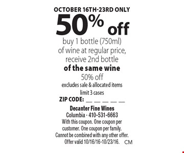October 16th-23rd only. 50% off bottle of wine. Buy 1 bottle (750ml)of wine at regular price, receive 2nd bottle of the same wine 50% off. Excludes sale & allocated items limit 3 cases. ZIP CODE:__________. With this coupon. One coupon per customer. One coupon per family. Cannot be combined with any other offer. Offer valid 10/16/16-10/23/16.