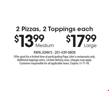 2 Pizzas, 2 Toppings each $13.99 Medium or $17.99 Large. Offer good for a limited time at participating Papa John's restaurants only. Additional toppings extra. Limited delivery area, charges may apply. Customer responsible for all applicable taxes. Expires 11-11-16.