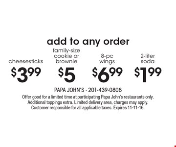add to any order $1.99 2-liter soda. $6.99 8-pc wings. $5 family-size cookie or brownie. $3.99 cheesesticks. Offer good for a limited time at participating Papa John's restaurants only. Additional toppings extra. Limited delivery area, charges may apply. Customer responsible for all applicable taxes. Expires 11-11-16.