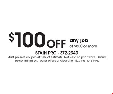 $100 OFF any job of $800 or more. Must present coupon at time of estimate. Not valid on prior work. Cannot be combined with other offers or discounts. Expires 12-31-16.