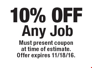 10% OFF Any Job. Must present coupon at time of estimate. Offer expires 11/18/16.