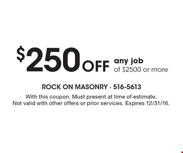 $250 Off any job of $2500 or more. With this coupon. Must present at time of estimate. Not valid with other offers or prior services. Expires 12/31/16.
