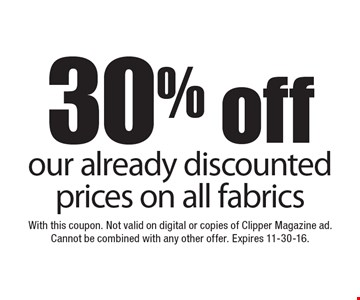 30% off our already discounted prices on all fabrics. With this coupon. Not valid on digital or copies of Clipper Magazine ad. Cannot be combined with any other offer. Expires 11-30-16.