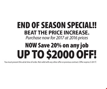 END OF SEASON SPECIAL!! NOW Save 20% on any job UP TO $2000 OFF! You must present this ad at time of order. Not valid with any other offer or previous contract. Offer expires 3-24-17.