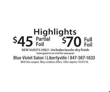 Highlights $45 Partial Foil OR $70 Full Foil, new guests only • Includes tousle-dry finish (new guest is no visit for one year). With this coupon. May combine offers. Offer expires 10/31/16.