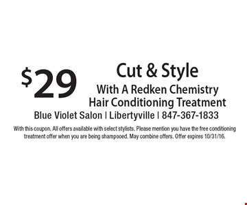 $29 Cut & Style. With A Redken Chemistry Hair Conditioning Treatment. With this coupon. All offers available with select stylists. Please mention you have the free conditioning treatment offer when you are being shampooed. May combine offers. Offer expires 10/31/16.