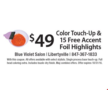 $49 Color Touch-Up & 15 Free Accent Foil Highlights. With this coupon. All offers available with select stylists. Single process base touch-up. Full head coloring extra. Includes tousle-dry finish. May combine offers. Offer expires 10/31/16.