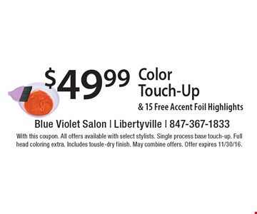 $49.99 color touch-up & 15 free accent foil highlights. With this coupon. All offers available with select stylists. Single process base touch-up. Full head coloring extra. Includes tousle-dry finish. May combine offers. Offer expires 11/30/16.