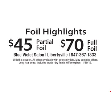 Foil Highlights $70 Full Foil, $45 Partial Foil. With this coupon. All offers available with select stylists. May combine offers. Long hair extra. Includes tousle-dry finish. Offer expires 11/30/16.