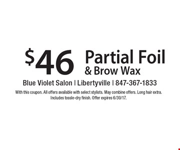 $46 Partial Foil & Brow Wax. With this coupon. All offers available with select stylists. May combine offers. Long hair extra. Includes tossle-dry finish. Offer expires 6/30/17.