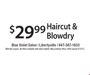 $29.99 Haircut &Blowdry. With this coupon. All offers available with select stylists. May combine offers. Offer expires 8/15/17.