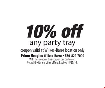 10% off any party tray. Coupon valid at Wilkes-Barre location only. With this coupon. One coupon per customer. Not valid with any other offers. Expires 11/25/16.