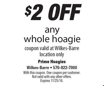 $2 off any whole hoagie coupon valid at Wilkes-Barre location only. With this coupon. One coupon per customer. Not valid with any other offers. Expires 11/25/16.