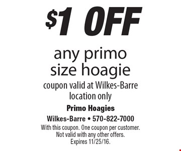 $1 off any primo size hoagie. Coupon valid at Wilkes-Barre location only. With this coupon. One coupon per customer. Not valid with any other offers. Expires 11/25/16.