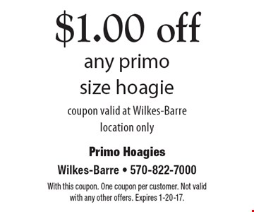 $1.00 off any primo size hoagie. Coupon valid at Wilkes-Barre location only. With this coupon. One coupon per customer. Not valid with any other offers. Expires 1-20-17.