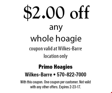 $2.00 off any whole hoagie. coupon valid at Wilkes-Barre location only. With this coupon. One coupon per customer. Not valid with any other offers. Expires 2-23-17.