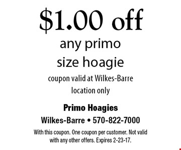 $1.00 off any primo size hoagie. coupon valid at Wilkes-Barre location only. With this coupon. One coupon per customer. Not valid with any other offers. Expires 2-23-17.