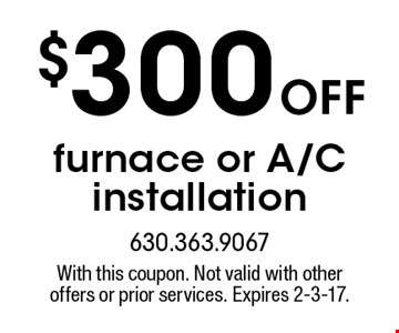 $300 off furnace or A/C installation. With this coupon. Not valid with other offers or prior services. Expires 2-3-17.