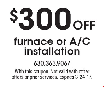 $300 off furnace or A/C installation. With this coupon. Not valid with other offers or prior services. Expires 3-24-17.