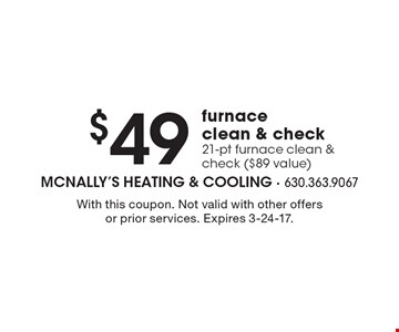 $49 furnace clean & check 21-pt furnace clean & check ($89 value). With this coupon. Not valid with other offers or prior services. Expires 3-24-17.