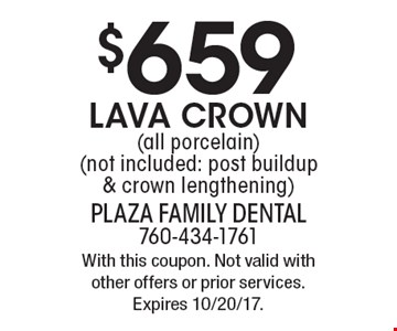 $659 Lava crown (all porcelain) (not included: post buildup & crown lengthening). With this coupon. Not valid with other offers or prior services. Expires 10/20/17.