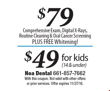 $49$79Comprehensive Exam, Digital X-Rays, Routine Cleaning & Oral Cancer Screening PLUS FREE Whitening! for kids (14 & under) . With this coupon. Not valid with other offers or prior services. Offer expires 11/27/16.