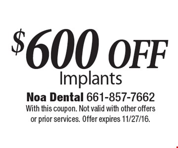$600 Off Implants. With this coupon. Not valid with other offers or prior services. Offer expires 11/27/16.