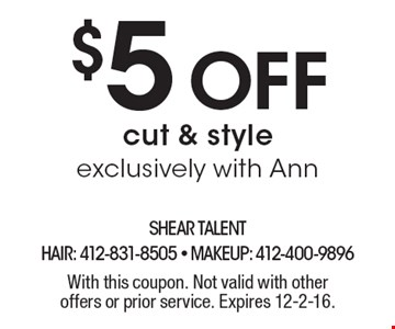 $5 off cut & style exclusively with Ann. With this coupon. Not valid with other offers or prior service. Expires 12-2-16.