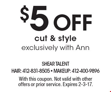 $5 off cut & style exclusively with Ann. With this coupon. Not valid with other offers or prior service. Expires 2-3-17.
