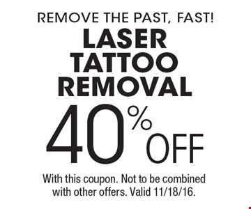 remove the past, fast! 40%OFF laser tattoo removal. With this coupon. Not to be combined with other offers. Valid 11/18/16.