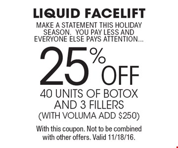 25%OFF liquid facelift40 units of botox and 3 fillers(with voluma add $250) make a statement this holiday season.you pay less andeveryone else pays attention.... With this coupon. Not to be combined with other offers. Valid 11/18/16.