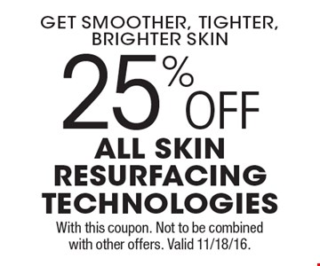 get smoother, tighter, brighter skin 25%OFF all skin resurfacing technologies. With this coupon. Not to be combined with other offers. Valid 11/18/16.