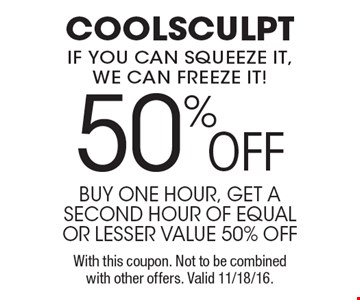 50%OFF coolsculpt if you can squeeze it, we can freeze it!. buy one hour, get a second hour of equal or lesser value 50% off With this coupon. Not to be combined with other offers. Valid 11/18/16.