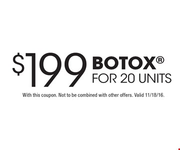 $199 BOTOX for 20 units. With this coupon. Not to be combined with other offers. Valid 11/18/16.