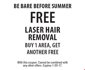 Be bare before summer. FREE laser hair removal. Buy 1 area, get another free. With this coupon. Cannot be combined with any other offers. Expires 1-20-17.