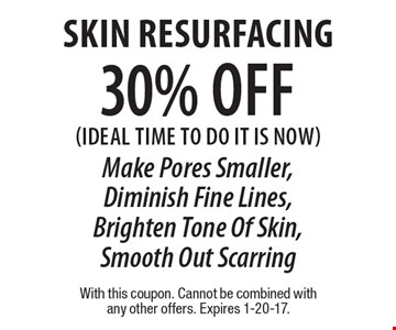 30% off Skin Resurfacing (Ideal time to do it is now). Make Pores Smaller, Diminish Fine Lines, Brighten Tone Of Skin, Smooth Out Scarring. With this coupon. Cannot be combined with any other offers. Expires 1-20-17.