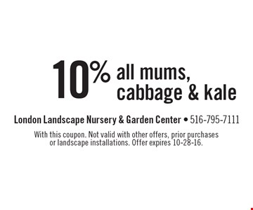 10% off all mums, cabbage & kale. With this coupon. Not valid with other offers, prior purchases or landscape installations. Offer expires 10-28-16.