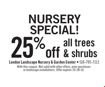Nursery Special! 25% off all trees & shrubs. With this coupon. Not valid with other offers, prior purchases or landscape installations. Offer expires 10-28-16.