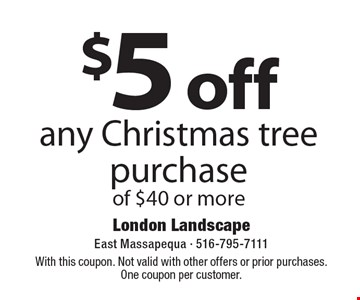 $5 off any Christmas tree purchase of $40 or more. With this coupon. Not valid with other offers or prior purchases. One coupon per customer.